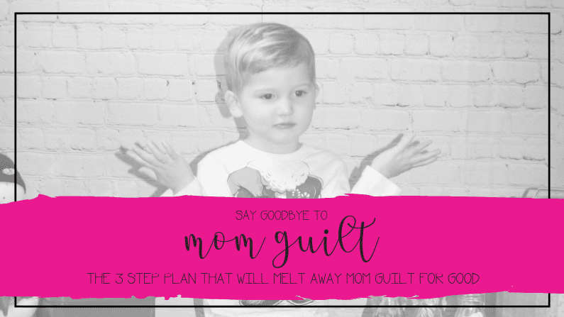 Say Goodbye to Mom Guilt: The 3 Step Plan That Will Make Mom Guilt Melt Away for Good