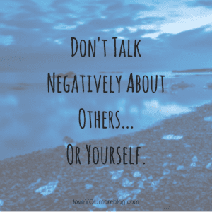 don't talk negatively about others...or yourself.