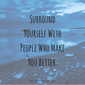surround yourself with people who make you better