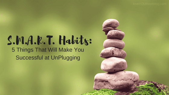 S.M.A.R.T. Habits:  5 Things That Will Make You Successful at UnPlugging