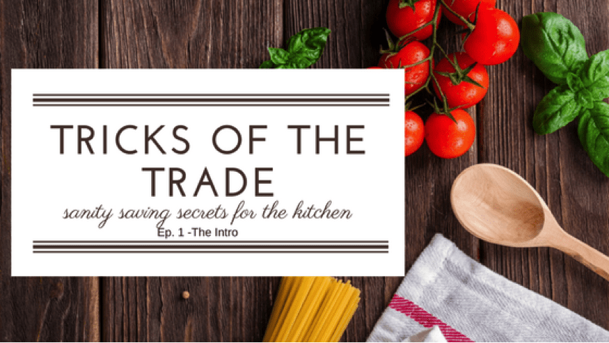 Tricks of the Trade: Sanity Saving Tips for the Kitchen