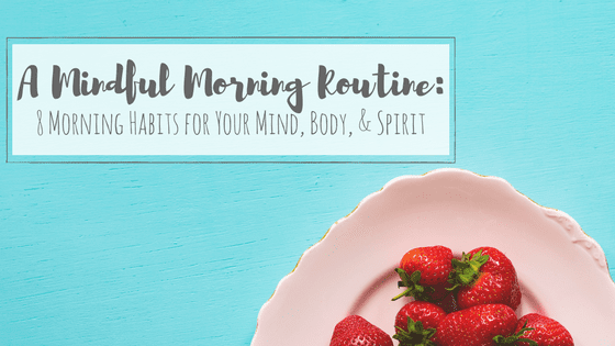 A Mindful Morning Routine: 8 Morning Habits for Your Mind, Body, & Spirit